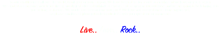 To our loyal listeners all over the world, thank you for your support. We have been at his for about 18 months and we have only just begun. We started adding some new tunes finally, mostly just released within last 2 years. Lots of great music out there and we are going to be bringing it to you as long as it rocks. We would love to hear from you guys! We have not received emails from anyone yet, so please email us at tjdowd@RocketRadio.NYC with your questions or comments. Live.. Love.. Rock..